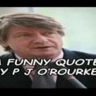A Funny Quote By P J O'Rourke!!!
