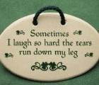 Sometimes I laugh so hard the tears run down my leg. Mountain Meadows ceramic plaques and wall signs with funny sayings and quotes for Irish friends who love to laugh. Made by Mountain Meadows in the USA.