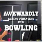 Awkwardly Asking Strangers To Go Bowling